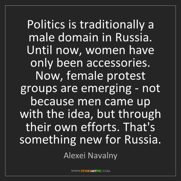 Alexei Navalny: Politics is traditionally a male domain in Russia. Until...