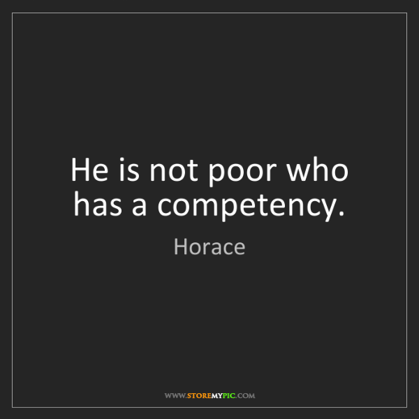 Horace: He is not poor who has a competency.