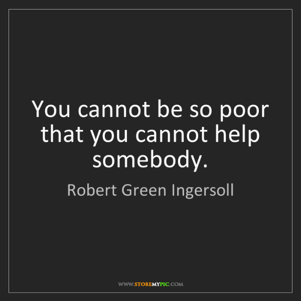 Robert Green Ingersoll: You cannot be so poor that you cannot help somebody.