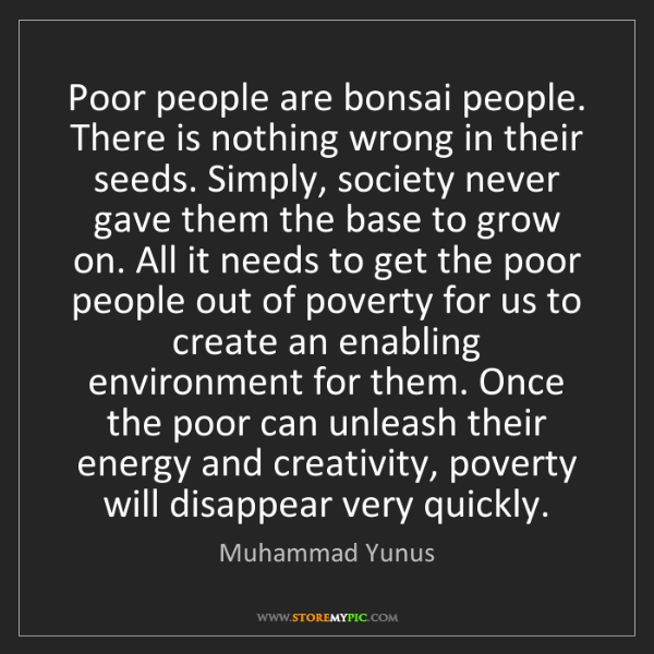 Muhammad Yunus: Poor people are bonsai people. There is nothing wrong...