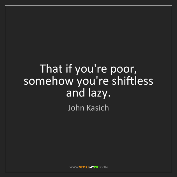 John Kasich: That if you're poor, somehow you're shiftless and lazy.