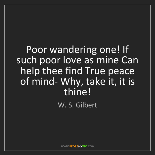W. S. Gilbert: Poor wandering one! If such poor love as mine Can help...