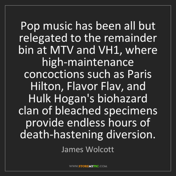 James Wolcott: Pop music has been all but relegated to the remainder...
