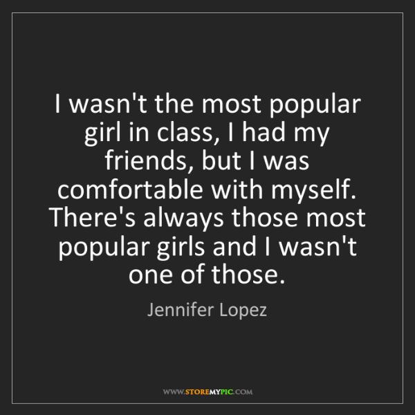 Jennifer Lopez: I wasn't the most popular girl in class, I had my friends,...