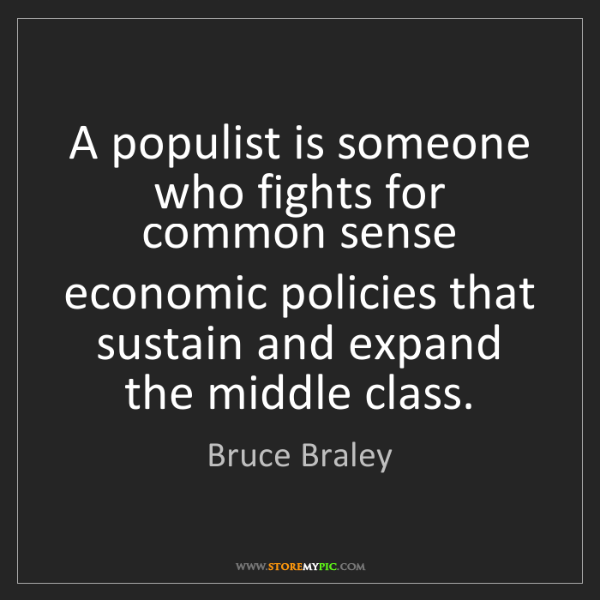 Bruce Braley: A populist is someone who fights for common sense economic...