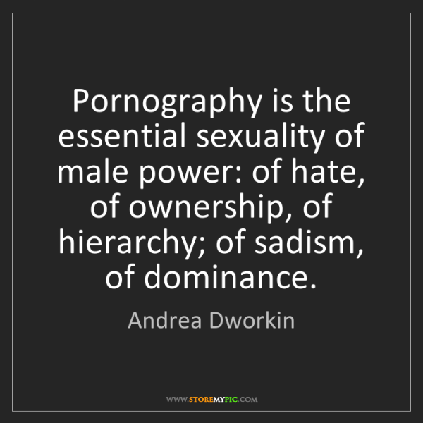 Andrea Dworkin: Pornography is the essential sexuality of male power:...