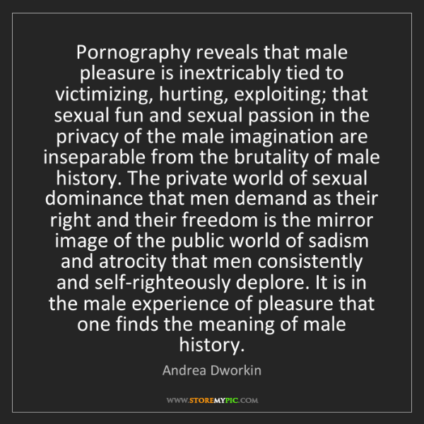 Andrea Dworkin: Pornography reveals that male pleasure is inextricably...