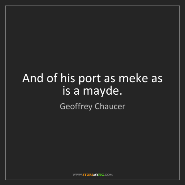 Geoffrey Chaucer: And of his port as meke as is a mayde.