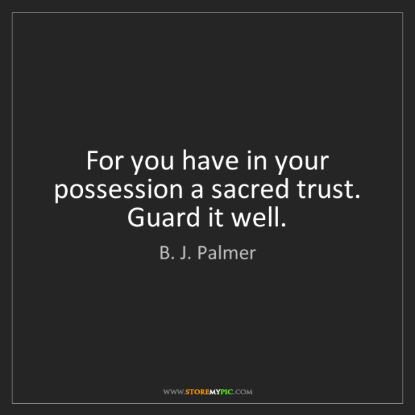 B. J. Palmer: For you have in your possession a sacred trust. Guard...