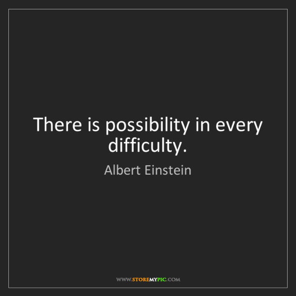Albert Einstein: There is possibility in every difficulty.