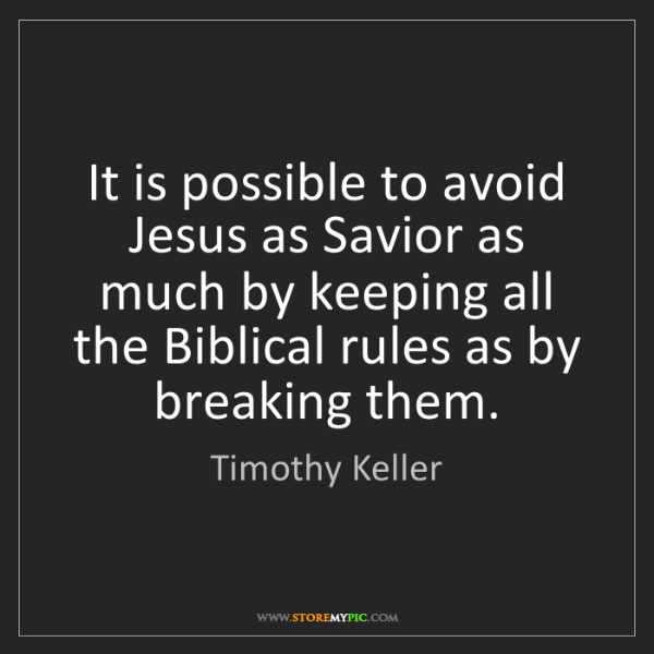 Timothy Keller: It is possible to avoid Jesus as Savior as much by keeping...