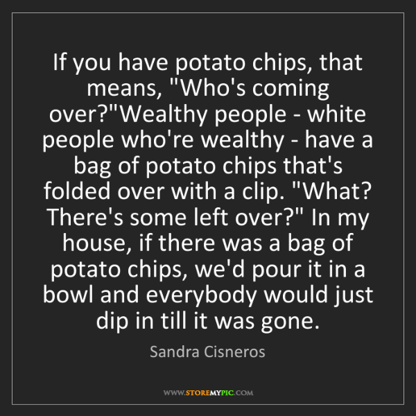 "Sandra Cisneros: If you have potato chips, that means, ""Who's coming over?""Wealthy..."