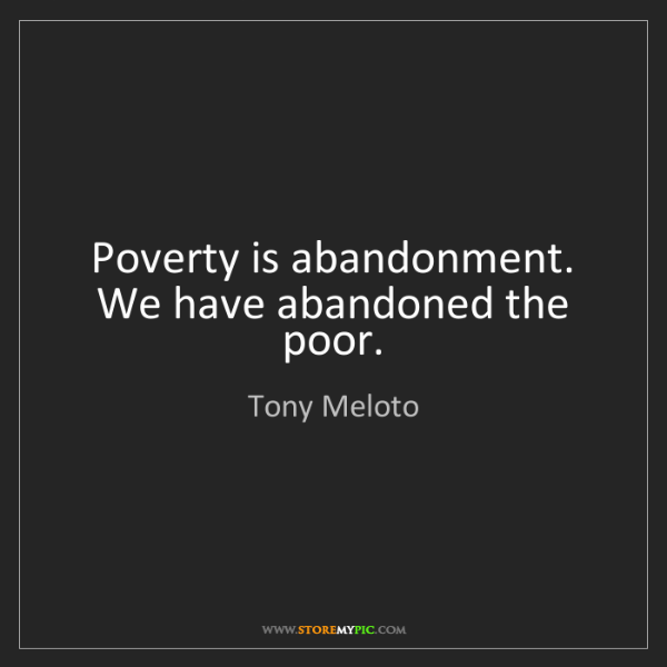Tony Meloto: Poverty is abandonment. We have abandoned the poor.