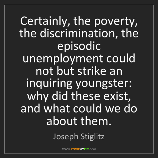 Joseph Stiglitz: Certainly, the poverty, the discrimination, the episodic...