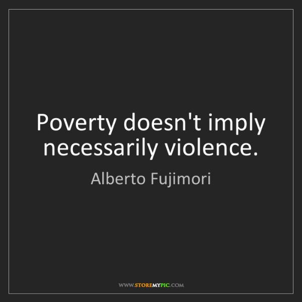 Alberto Fujimori: Poverty doesn't imply necessarily violence.