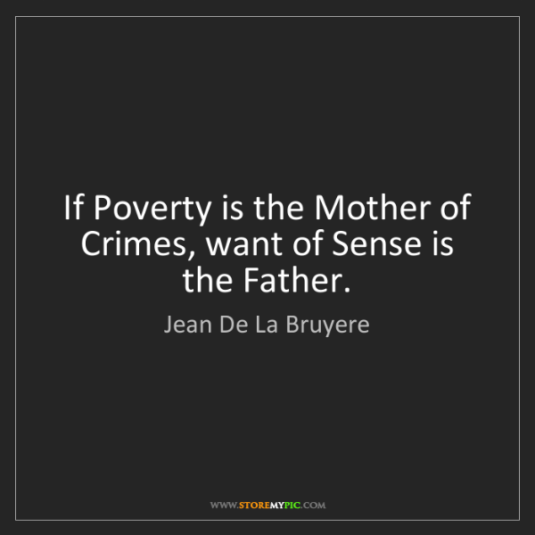 Jean De La Bruyere: If Poverty is the Mother of Crimes, want of Sense is...