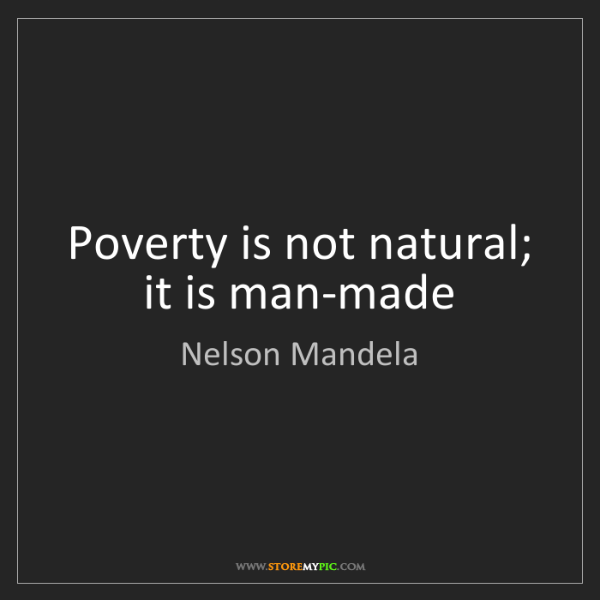 Nelson Mandela: Poverty is not natural; it is man-made