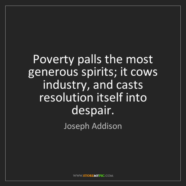 Joseph Addison: Poverty palls the most generous spirits; it cows industry,...