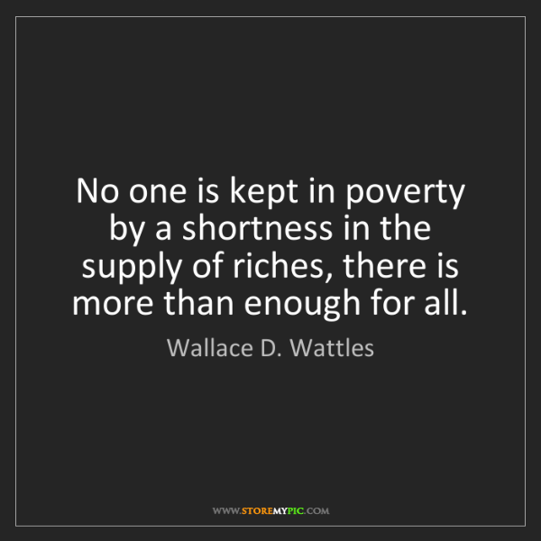 Wallace D. Wattles: No one is kept in poverty by a shortness in the supply...