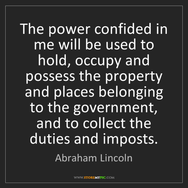 Abraham Lincoln: The power confided in me will be used to hold, occupy...