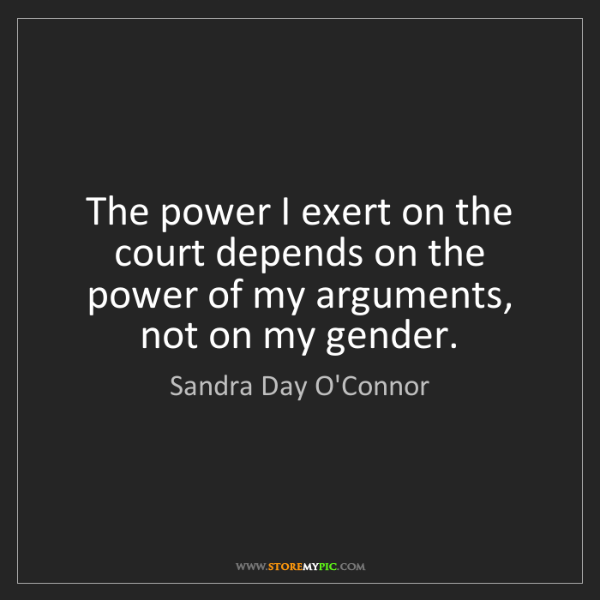Sandra Day O'Connor: The power I exert on the court depends on the power of...