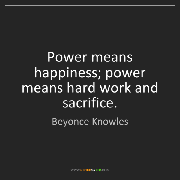Beyonce Knowles: Power means happiness; power means hard work and sacrifice.