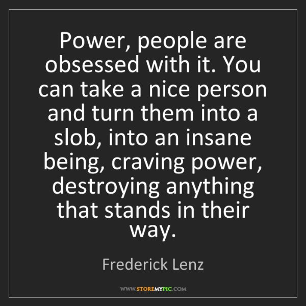 Frederick Lenz: Power, people are obsessed with it. You can take a nice...