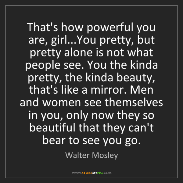 Walter Mosley: That's how powerful you are, girl...You pretty, but pretty...