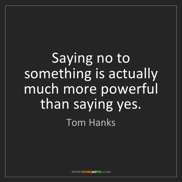 Tom Hanks: Saying no to something is actually much more powerful...