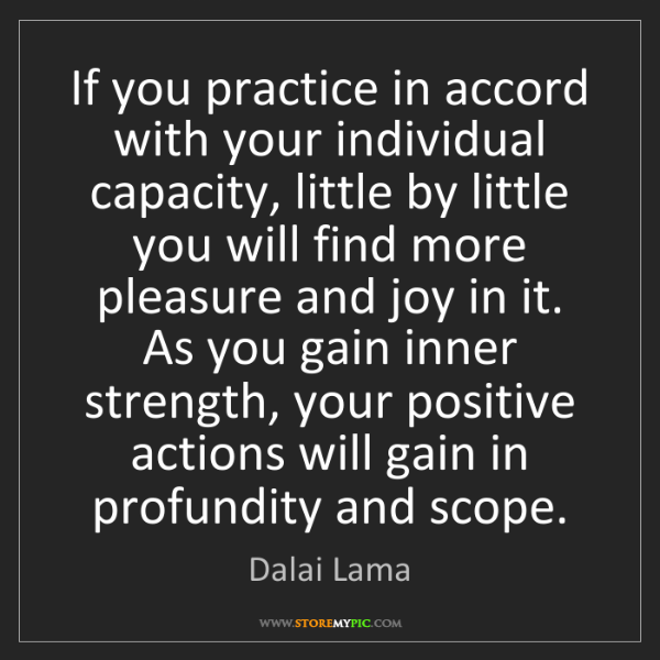 Dalai Lama: If you practice in accord with your individual capacity,...