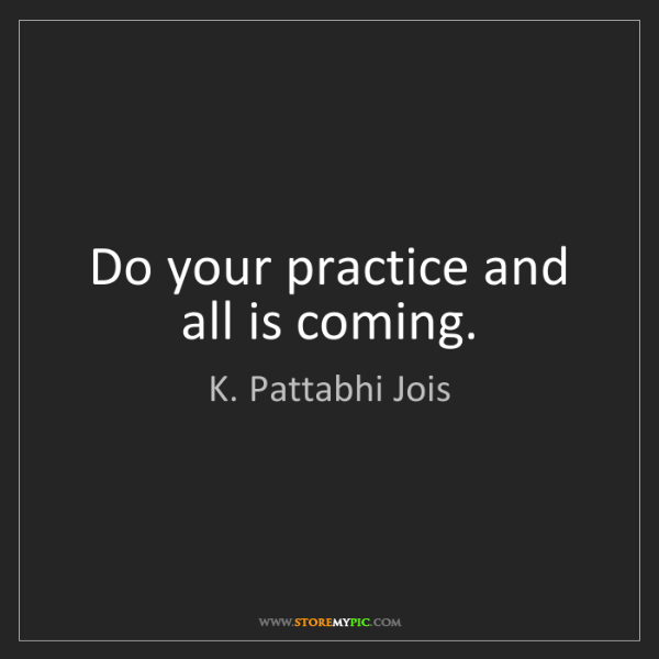 K. Pattabhi Jois: Do your practice and all is coming.