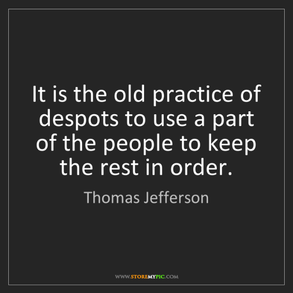 Thomas Jefferson: It is the old practice of despots to use a part of the...