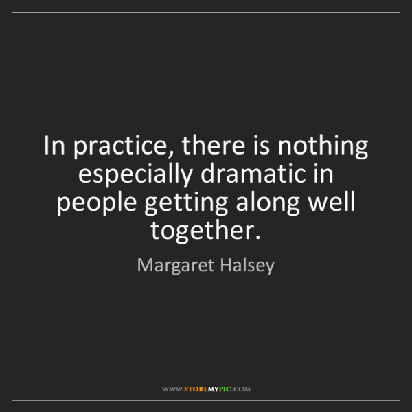 Margaret Halsey: In practice, there is nothing especially dramatic in...