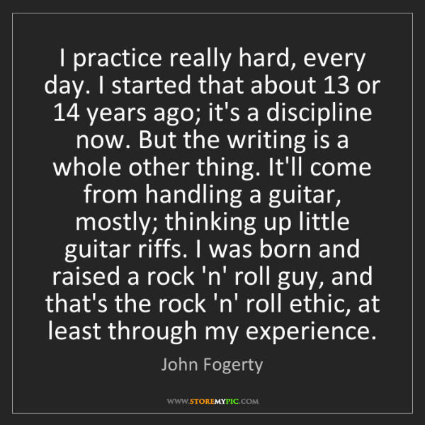 John Fogerty: I practice really hard, every day. I started that about...