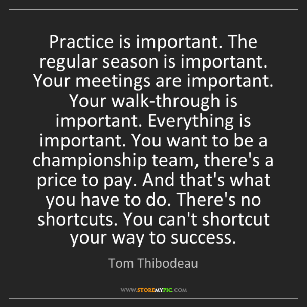 Tom Thibodeau: Practice is important. The regular season is important....