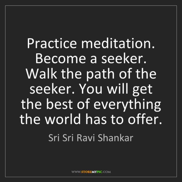 Sri Sri Ravi Shankar: Practice meditation. Become a seeker. Walk the path of...