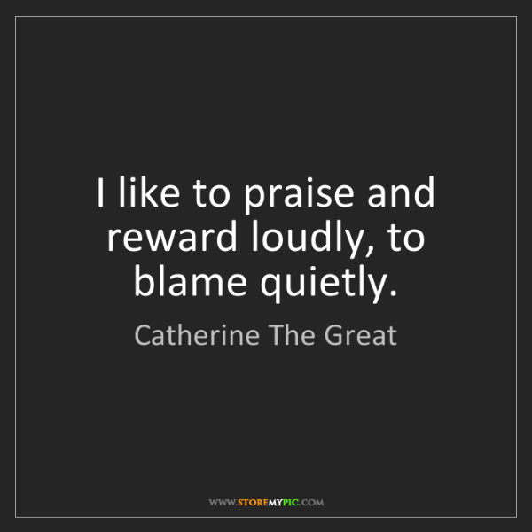 Catherine The Great: I like to praise and reward loudly, to blame quietly.