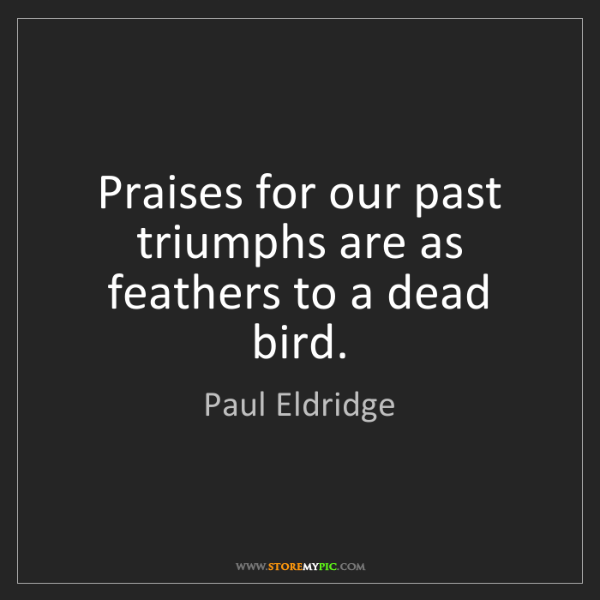 Paul Eldridge: Praises for our past triumphs are as feathers to a dead...
