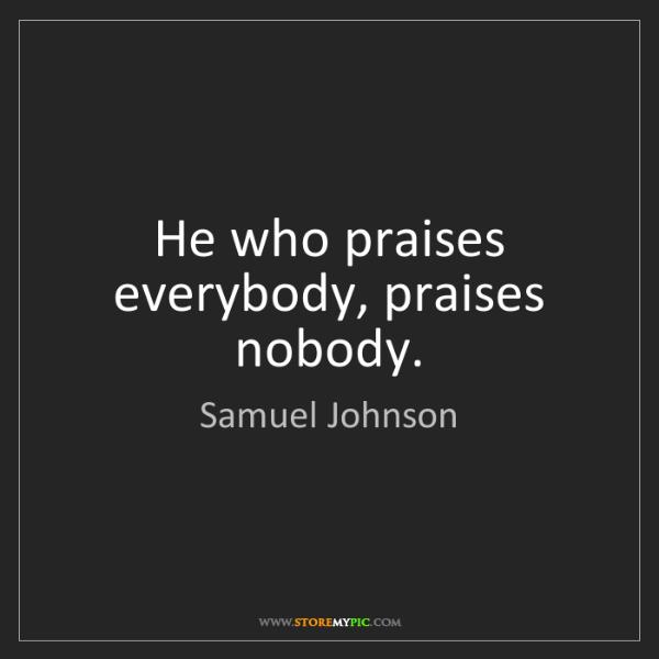 Samuel Johnson: He who praises everybody, praises nobody.