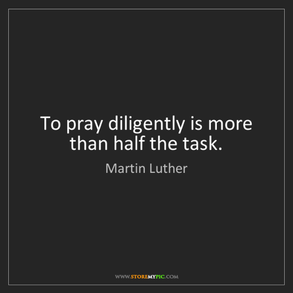 Martin Luther: To pray diligently is more than half the task.