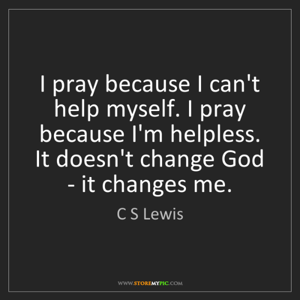 C S Lewis: I pray because I can't help myself. I pray because I'm...