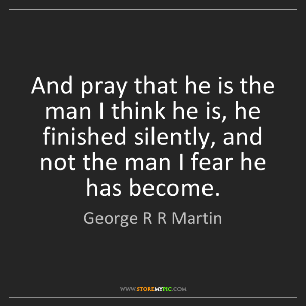 George R R Martin: And pray that he is the man I think he is, he finished...