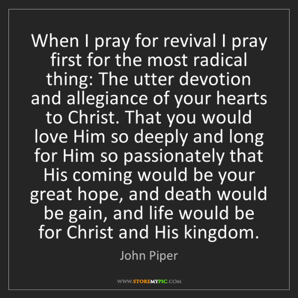 John Piper: When I pray for revival I pray first for the most radical...