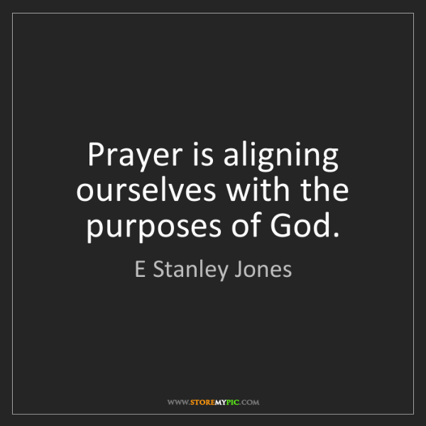 E Stanley Jones: Prayer is aligning ourselves with the purposes of God.