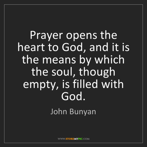 John Bunyan: Prayer opens the heart to God, and it is the means by...