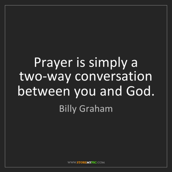 Billy Graham: Prayer is simply a two-way conversation between you and...