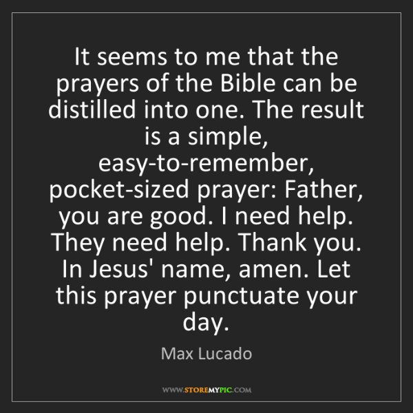 """It seems to me that the prayers of the Bible can be distilled into one. The result is a simple, easy-to-remember, pocket-sized prayer: Father, you are good. I need help. They need help. Thank you. In Jesus' name, amen. Let this prayer punctuate your day."" - Max Lucado"