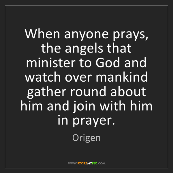 Origen: When anyone prays, the angels that minister to God and...