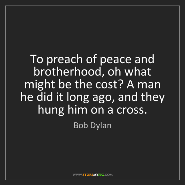 Bob Dylan: To preach of peace and brotherhood, oh what might be...