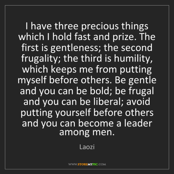 Laozi: I have three precious things which I hold fast and prize....